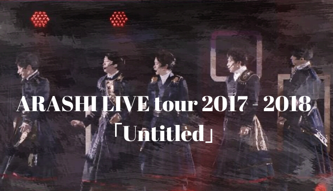 ARASHI LIVE tour 2017 - 2018 「Untitled」
